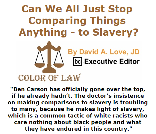 BlackCommentator.com October 29, 2015 - Issue 627 Can We All Just Stop Comparing Things - Anything - to Slavery? - Color of Law By David A. Love, JD, BC Executive Editor