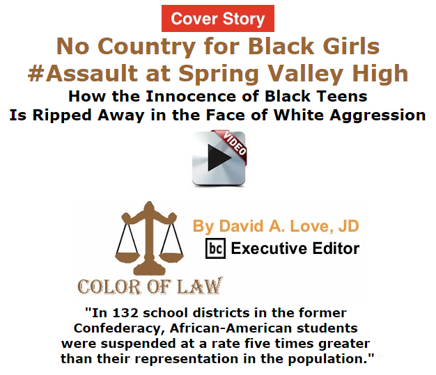 BlackCommentator.com October 29, 2015 - Issue 627 Cover Story: No Country for Black Girls : #AssaultAtSpringValleyHigh Demonstrates How the Innocence of Black Teens Is Ripped Away in the Face of White Aggression - Color of Law By David A. Love, JD, BC Executive Editor