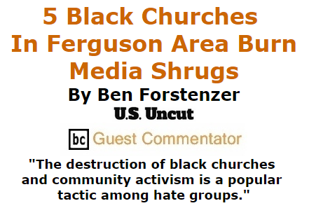 BlackCommentator.com October 29, 2015 - Issue 627: 5 Black Churches in the Ferguson Area Have Burned Since Last Week, Media Shrugs By Ben Forstenzer, U.S. Uncut, BC Guest Commentator