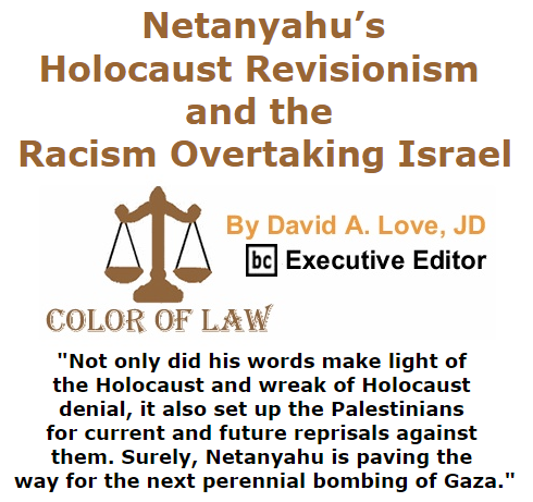 BlackCommentator.com November 05, 2015 - Issue 628: Netanyahu's Holocaust Revisionism and the Racism Overtaking Israel - Color of Law By David A. Love, JD, BC Executive Editor