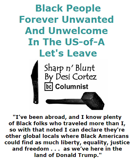BlackCommentator.com November 05, 2015 - Issue 628: Black People - Forever Unwanted and Unwelcome In The US-of-A . . . Let's Leave - Sharp n' Blunt By Desi Cortez, BC Columnist