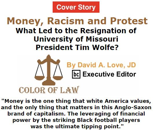BlackCommentator.com November 12, 2015 - Issue 629 Cover Story: Money, Racism and Protest: What Led to the Resignation of University of Missouri President Tim Wolfe? - Color of Law By David A. Love, JD, BC Executive Editor
