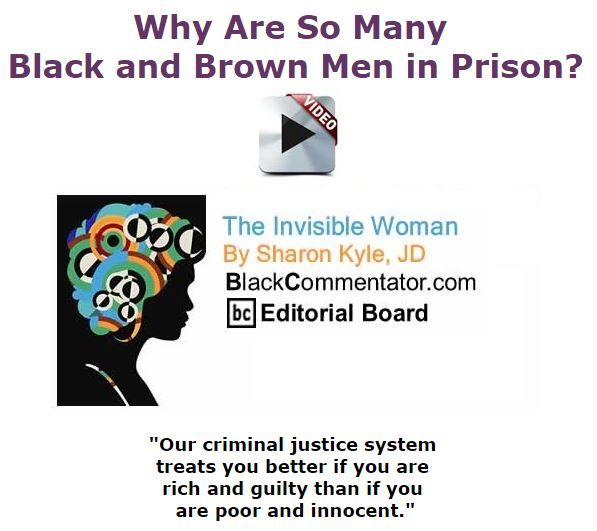 BlackCommentator.com November 12, 2015 - Issue 629: Why Are So Many Black and Brown Men in Prison? - The Invisible Woman By Sharon Kyle, JD, BC Editorial Board