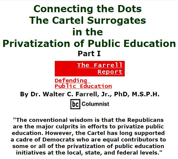 BlackCommentator.com November 12, 2015 - Issue 629: Connecting the Dots: The Cartel Surrogates in the Privatization of Public Education, Part I - The Farrell Report - Defending Public Education By Dr. Walter C. Farrell, Jr., PhD, M.S.P.H., BC Columnist