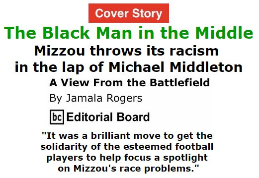 BlackCommentator.com November 19, 2015 - Issue 630 Cover Story: The Black Man in the Middle: Mizzou throws its racism in the lap of Michael Middleton - View from the Battlefield By Jamala Rogers, BC Editorial Board