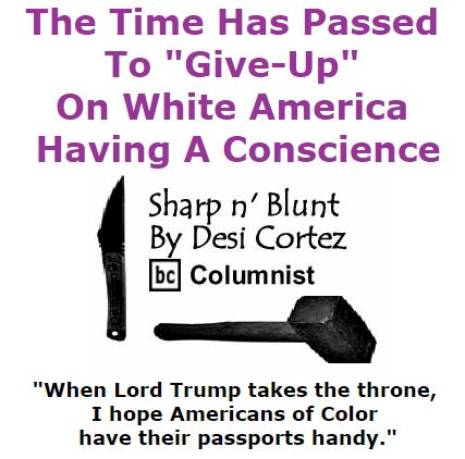 "BlackCommentator.com November 19, 2015 - Issue 630: The Time Has Passed To ""Give-Up"" On White America Having A Conscience - Sharp n' Blunt By Desi Cortez, BC Columnist"