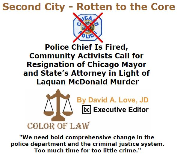 BlackCommentator.com December 03, 2015 - Issue 632: Second City - Rotten to the Core: Police Chief Is Fired, Community Activists Call for Resignation of Chicago Mayor and State's Attorney in Light of Laquan McDonald Murder - Color of Law By David A. Love, JD, BC Executive Editor