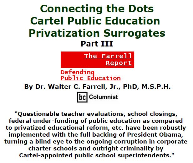BlackCommentator.com December 03, 2015 - Issue 632: Connecting the Dots: Cartel Public Education Privatization Surrogates Part III - The Farrell Report - Defending Public Education By Dr. Walter C. Farrell, Jr., PhD, M.S.P.H., BC Columnist