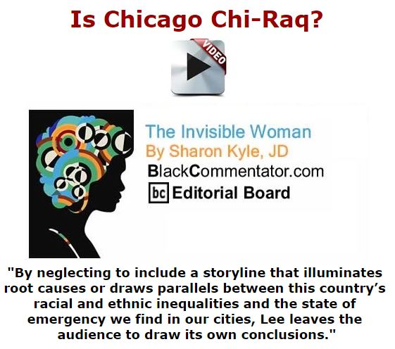 BlackCommentator.com December 10, 2015 - Issue 633: Is Chicago Chi-Raq? - The Invisible Woman By Sharon Kyle, JD, BC Editorial Board
