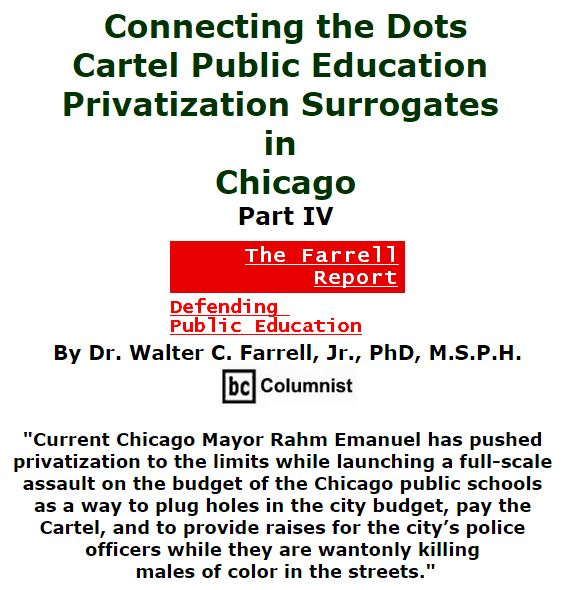 BlackCommentator.com December 10, 2015 - Issue 633: Connecting the Dots: Cartel Public Education Privatization Surrogates in Chicago, Part IV - The Farrell Report - Defending Public Education By Dr. Walter C. Farrell, Jr., PhD, M.S.P.H., BC Columnist