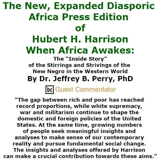 "BlackCommentator.com December 17, 2015 - Issue 634: The New, Expanded Diasporic Africa Press Edition of Hubert H. Harrison - When Africa Awakes: The ""Inside Story"" of the Stirrings and Strivings of the New Negro in the Western World By Jeffrey B. Perry, BC Guest Commentator"