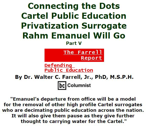 BlackCommentator.com December 17, 2015 - Issue 634: Connecting the Dots: Cartel Public Education Privatization Surrogate - Rahm Emanuel Will Go, Part V - The Farrell Report - Defending Public Education By Dr. Walter C. Farrell, Jr., PhD, M.S.P.H., BC Columnist