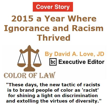 BlackCommentator.com January 07, 2016 - Issue 635 Cover Story: 2015 a Year Where Ignorance, Racism Thrived - Color of Law By David A. Love, JD, BC Executive Editor