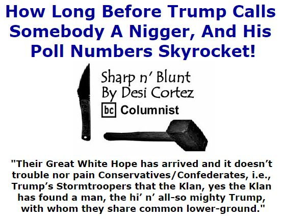 BlackCommentator.com January 07, 2016 - Issue 635: How Long Before Trump Calls Somebody A Nigger, And His Poll Numbers Skyrocket! - Sharp n' Blunt By Desi Cortez, BC Columnist
