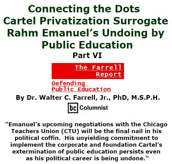 BlackCommentator.com January 07, 2016 - Issue 635: Connecting the Dots: Cartel Privatization Surrogate Rahm Emanuel's Undoing by Public Education, Part VI - The Farrell Report - Defending Public Education By Dr. Walter C. Farrell, Jr., PhD, M.S.P.H., BC Columnist