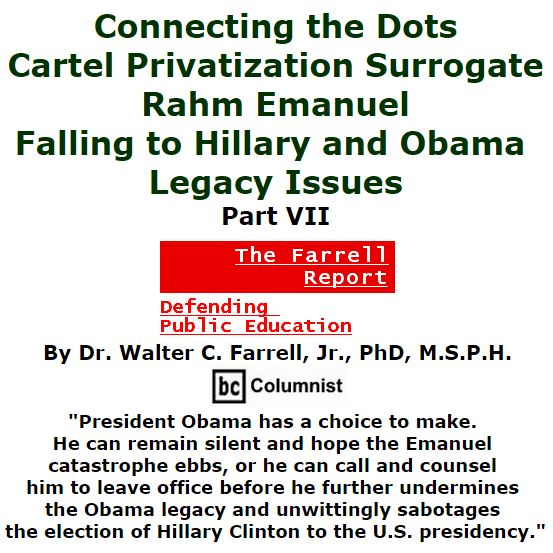 BlackCommentator.com January 14, 2016 - Issue 636: Connecting the Dots: Cartel Privatization Surrogate Rahm Emanuel Falling to Hillary and Obama Legacy Issues, Part VII - The Farrell Report - Defending Public Education By Dr. Walter C. Farrell, Jr., PhD, M.S.P.H., BC Columnist