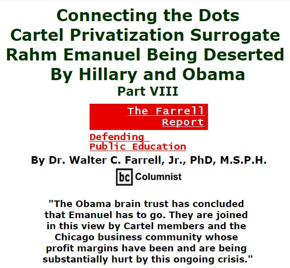 BlackCommentator.com January 21, 2016 - Issue 637: Connecting the Dots: Cartel Privatization Surrogate Rahm Emanuel Being Deserted by Hillary and Obama, Part VIII - The Farrell Report - Defending Public Education By Dr. Walter C. Farrell, Jr., PhD, M.S.P.H., BC Columnist