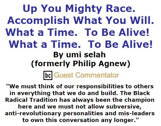 BlackCommentator.com January 21, 2016 - Issue 637: Up you mighty race. Accomplish what you will. What a time.  To be Alive!  What a time.  To be Alive! By umi selah (formerly Philip Agnew), BC Guest Commentator