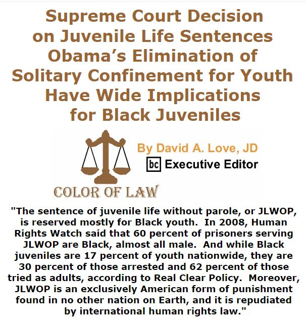 BlackCommentator.com January 28, 2016 - Issue 638: Supreme Court Decision on Juvenile Life Sentences, Obama's Elimination of Solitary Confinement for Youth Have Wide Implications for Black Juveniles - Color of Law By David A. Love, JD, BC Executive Editor