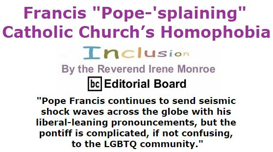 "BlackCommentator.com January 28, 2016 - Issue 638: Francis ""Pope-'splaining"" Catholic Church's Homophobia - Inclusion By The Reverend Irene Monroe, BC Editorial Board"