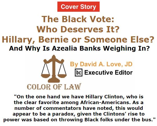 BlackCommentator.com February 04, 2016 - Issue 639 Cover Story: The Black Vote: Who Deserves It? Hillary, Bernie or Someone Else? And Why Is Azealia Banks Weighing In? - Color of Law By David A. Love, JD, BC Executive Editor