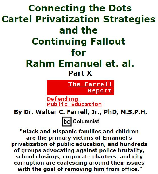 BlackCommentator.com February 04, 2016 - Issue 639: Connecting the Dots: Cartel Privatization Strategies and the Continuing Fallout for Rahm Emanuel et. al., Part X - The Farrell Report - Defending Public Education By Dr. Walter C. Farrell, Jr., PhD, M.S.P.H., BC Columnist