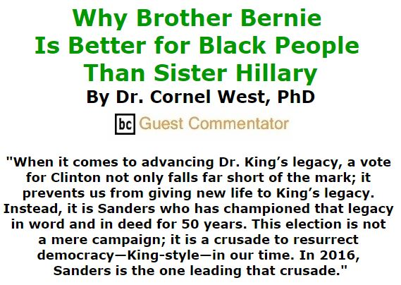 BlackCommentator.com February 18, 2016 - Issue 641: Why Brother Bernie Is Better for Black People Than Sister Hillary By Dr. Cornel West, PhD, BC Guest Commentator