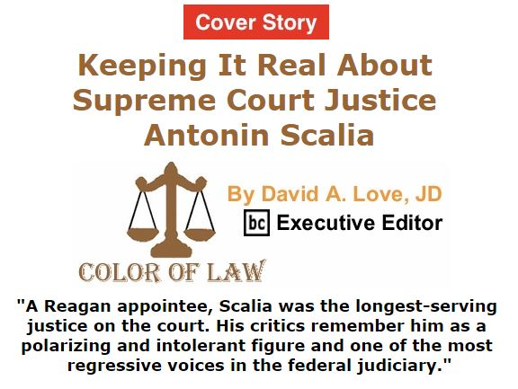 BlackCommentator.com February 18, 2016 - Issue 641 Cover Story: Keeping It Real About Supreme Court Justice Antonin Scalia - Color of Law By David A. Love, JD, BC Executive Editor