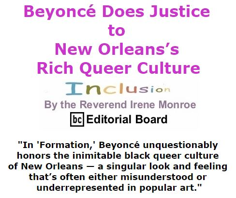 BlackCommentator.com February 18, 2016 - Issue 641: Beyoncé Does Justice to New Orleans's Rich Queer Culture  - Inclusion By The Reverend Irene Monroe, BC Editorial Board