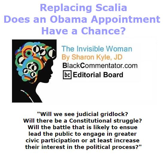 BlackCommentator.com February 18, 2016 - Issue 641: Replacing Scalia - Does an Obama Appointment Have a Chance? - The Invisible Woman By Sharon Kyle, JD, BC Editorial Board
