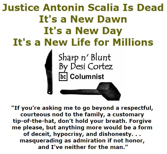 BlackCommentator.com February 18, 2016 - Issue 641: Justice Antonin Scalia Is Dead; It's a New Dawn, It's a New Day, It's a New Life for Millions - Sharp n' Blunt By Desi Cortez, BC Columnist