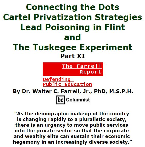 BlackCommentator.com February 18, 2016 - Issue 641: Connecting the Dots: Cartel Privatization Strategies, Lead Poisoning in Flint, and the Tuskegee Experiment, Part XI - The Farrell Report - Defending Public Education By Dr. Walter C. Farrell, Jr., PhD, M.S.P.H., BC Columnist
