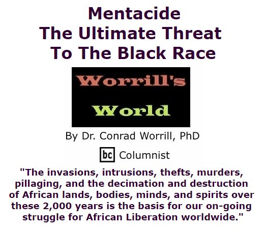 BlackCommentator.com February 18, 2016 - Issue 641: Mentacide: The Ultimate Threat To The Black Race - Worrill's World By Dr. Conrad W. Worrill, PhD, BC Columnist