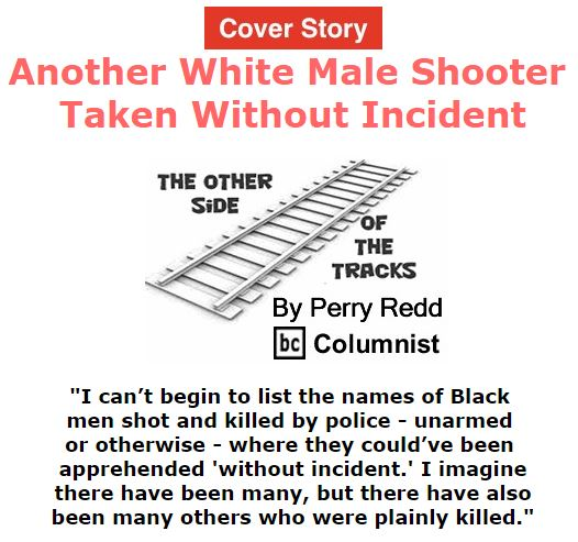 BlackCommentator.com February 25, 2016 - Issue 642 Cover Story: Another White Male Shooter Taken Without Incident - The Other Side of the Tracks By Perry Redd, BC Columnist