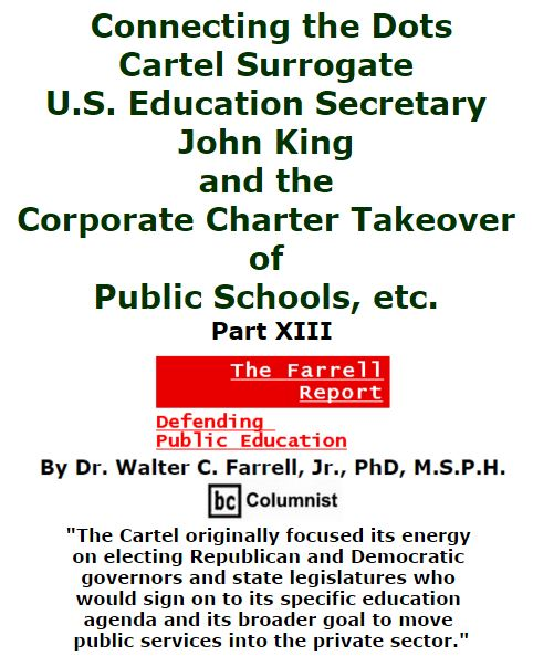 BlackCommentator.com March 03, 2016 - Issue 643: Connecting the Dots: Cartel Surrogate U.S. Education Secretary John King and the Corporate Charter Takeover of Public Schools, etc. Part XIII - The Farrell Report - Defending Public Education By Dr. Walter C. Farrell, Jr., PhD, M.S.P.H., BC Columnist