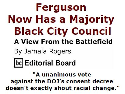 BlackCommentator.com March 03, 2016 - Issue 643: Ferguson Now Has a Majority Black City Council - View from the Battlefield By Jamala Rogers, BC Editorial Board