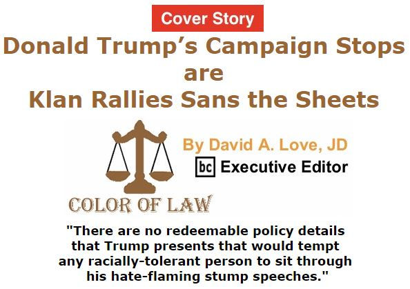 BlackCommentator.com March 10, 2016 - Issue 644 Cover Story: Donald Trump's Campaign Stops are Klan Rallies Sans the Sheets - Color of Law By David A. Love, JD, BC Executive Editor