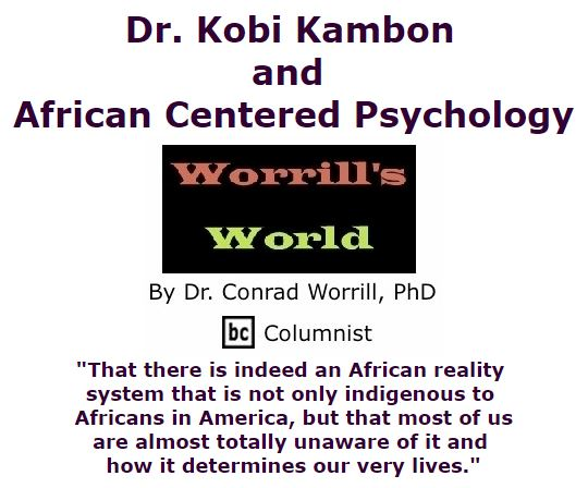 BlackCommentator.com March 10, 2016 - Issue 644: Dr. Kobi Kambon and African Centered Psychology - Worrill's World By Dr. Conrad W. Worrill, PhD, BC Columnist