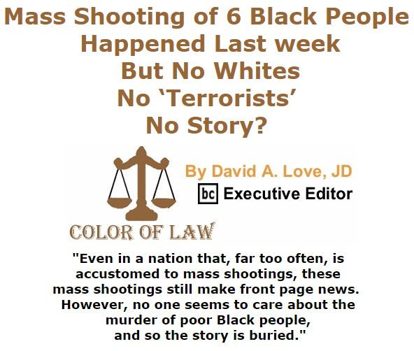 BlackCommentator.com March 17, 2016 - Issue 645: Mass Shooting of 6 Black People Happened Last week, But No Whites, No 'Terrorists' – No Story? - Color of Law By David A. Love, JD, BC Executive Editor