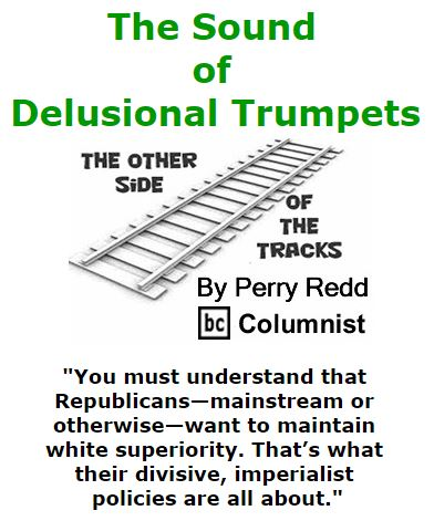 BlackCommentator.com March 17, 2016 - Issue 645: The Sound of Delusional Trumpets - The Other Side of the Tracks By Perry Redd, BC Columnist
