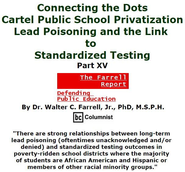 BlackCommentator.com March 17, 2016 - Issue 645: Connecting the Dots: Cartel Public School Privatization, Lead Poisoning, and the Link to Standardized Testing, Part XV - The Farrell Report - Defending Public Education By Dr. Walter C. Farrell, Jr., PhD, M.S.P.H., BC Columnist