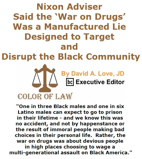 BlackCommentator.com March 24, 2016 - Issue 646: Nixon Adviser Said the 'War on Drugs' Was a Manufactured Lie Designed to Target and Disrupt the Black Community - Color of Law By David A. Love, JD, BC Executive Editor