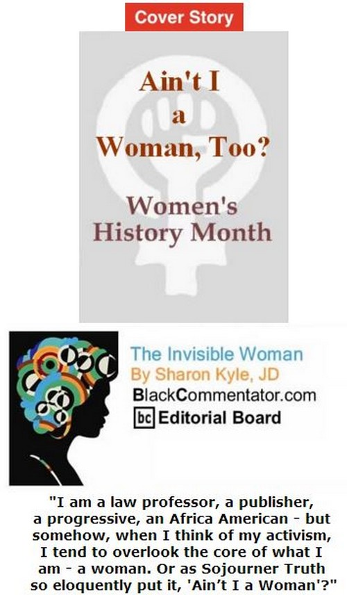 BlackCommentator.com March 24, 2016 - Issue 646: Cover Story - Ain't I a Woman, Too? - Women's History Month - The Invisible Woman By Sharon Kyle, JD, BC Editorial Board