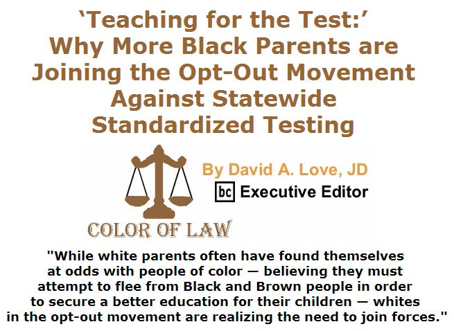 BlackCommentator.com April 07, 2016 - Issue 648: 'Teaching for the Test:' Why More Black Parents are Joining the Opt-Out Movement Against Statewide Standardized Testing - Color of Law By David A. Love, JD, BC Executive Editor
