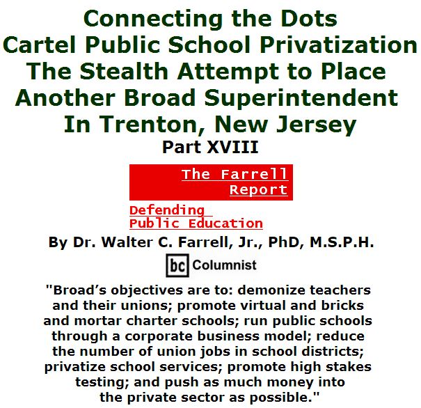 BlackCommentator.com April 07, 2016 - Issue 648: Connecting the Dots: Cartel Public School Privatization—the Stealth Attempt to Place another Broad Superintendent in Trenton, New Jersey, Part XVIII - The Farrell Report - Defending Public Education By Dr. Walter C. Farrell, Jr., PhD, M.S.P.H., BC Columnist