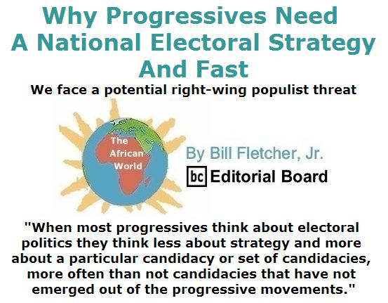 BlackCommentator.com April 21, 2016 - Issue 650: Why Progressives Need a National Electoral Strategy—and Fast - The African World  By Bill Fletcher, Jr., BC Editorial Board