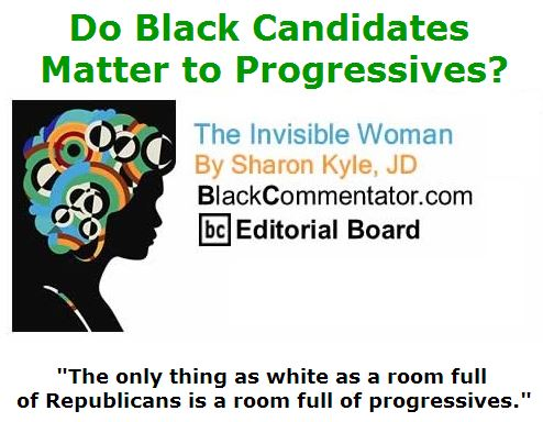 BlackCommentator.com April 21, 2016 - Issue 650: Do Black Candidates Matter to Progressives? - The Invisible Woman By Sharon Kyle, JD, BC Editorial Board