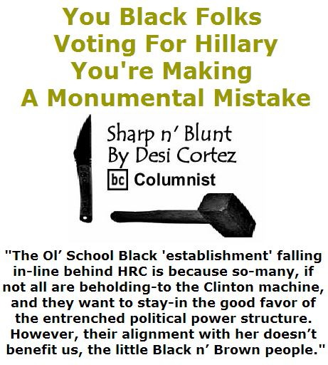 BlackCommentator.com April 21, 2016 - Issue 650: You Black Folks Voting For Hillary, You're Making A Monumental Mistake - Sharp n' Blunt By Desi Cortez, BC Columnist