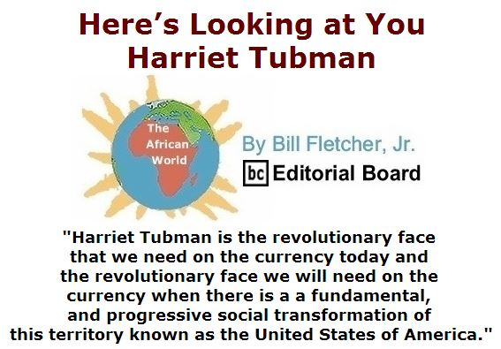 BlackCommentator.com April 28, 2016 - Issue 651: Here's looking at you, Harriet Tubman - The African World By Bill Fletcher, Jr., BC Editorial Board