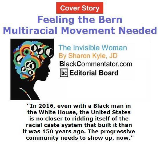 BlackCommentator.com April 28, 2016 - Issue 651 Cover Story: Feeling the Bern: Multiracial Movement Needed - The Invisible Woman By Sharon Kyle, JD, BC Editorial Board